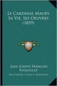 Le Cardinal Maury Sa Vie, Ses Oeuvres (1859) - Jean Joseph Francois Poujoulat
