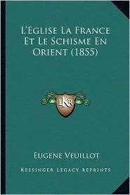L'Eglise La France Et Le Schisme En Orient (1855) - Eugene Veuillot