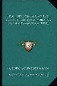 Das Judenthum Und Die Christliche Verkundigung In Den Evangelien (1884) - Georg Schnedermann