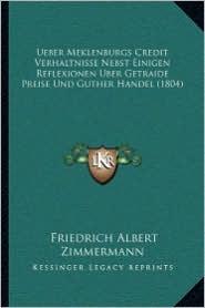 Ueber Meklenburgs Credit Verhaltnisse Nebst Einigen Reflexionen Uber Getraide Preise Und Guther Handel (1804) - Friedrich Albert Zimmermann