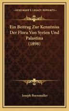 Ein Beitrag Zur Kenntniss Der Flora Von Syrien Und Palastina (1898) - Joseph Bornmuller
