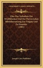 Uber Das Verhaltnis Der Wiclifitischen Und Der Purvey'schen Bibelubersetzung Zur Vulgata Und Zu Einander (1901) - Joseph Carr Publisher