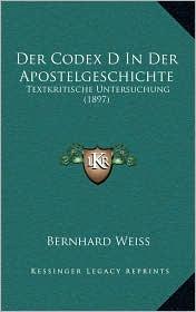 Der Codex D In Der Apostelgeschichte: Textkritische Untersuchung (1897) - Bernhard Weiss