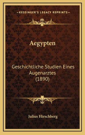 Aegypten: Geschichtliche Studien Eines Augenarztes (1890)
