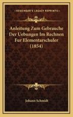 Anleitung Zum Gebrauche Der Uebungen Im Rechnen Fur Elementarschuler (1854) - Johann Schmidt
