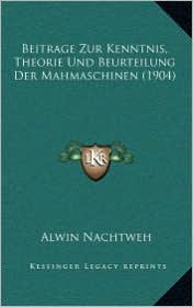 Beitrage Zur Kenntnis, Theorie Und Beurteilung Der Mahmaschinen (1904)