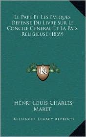 Le Pape Et Les Eveques Defense Du Livre Sur Le Concile General Et La Paix Religieuse (1869) - Henri Louis Charles Maret