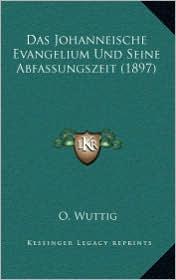 Das Johanneische Evangelium Und Seine Abfassungszeit (1897) - O. Wuttig