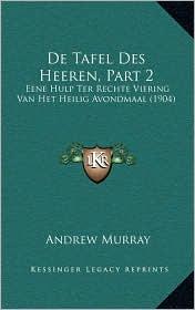 De Tafel Des Heeren, Part 2: Eene Hulp Ter Rechte Viering Van Het Heilig Avondmaal (1904) - Andrew Murray