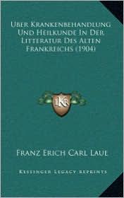 Uber Krankenbehandlung Und Heilkunde in Der Litteratur Des Alten Frankreichs (1904)
