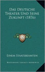 Das Deutsche Theater Und Seine Zukunft (1876)
