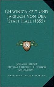 Chronica Zeit Und Jarbuch Von Der Statt Hall (1855) - Johann Herolt, Ottmar Friedrich Heinrich Schonhuth (Editor)