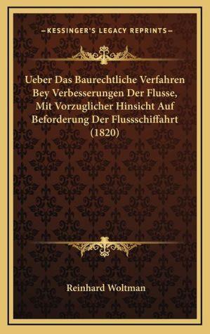 Ueber Das Baurechtliche Verfahren Bey Verbesserungen Der Flusse, Mit Vorzuglicher Hinsicht Auf Beforderung Der Flussschiffahrt (1820)