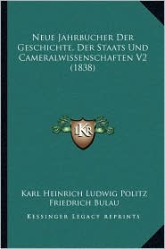 Neue Jahrbucher Der Geschichte, Der Staats Und Cameralwissenschaften V2 (1838) - Karl Heinrich Ludwig Politz, Friedrich Bulau (Editor)