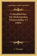 Centralblatt Fur Die Medicinischen Wissenschaften V1 (1864) - L Hermann (editor)
