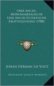 Uber Anchi-Monomineralische Und Anchi-Eutektische Eruptivgesteine (1908) - Johan Herman Lie Vogt