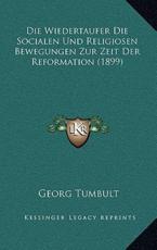 Die Wiedertaufer Die Socialen Und Religiosen Bewegungen Zur Zeit Der Reformation (1899) - Georg Tumbult