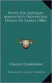 Notes Sur Quelques Manuscrits Provencaux Perdus Ou Egares (1886) - Camille Chabaneau