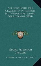 Zur Geschichte Der Classischen Philologie Seit Wiederherstellung Der Literatur (1854) - Georg Friedrich Creuzer
