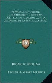 Portugal, Su Origen, Constitucion E Historia Politica, En Relacion Con La Del Resto De La Peninsula (1870) - Ricardo Molina