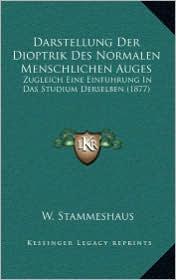 Darstellung Der Dioptrik Des Normalen Menschlichen Auges: Zugleich Eine Einfuhrung In Das Studium Derselben (1877) - W. Stammeshaus