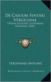 De Casuum Syntaxi Vergiliana: Thesim Facultati Litterarum Parisiensi (1882) - Ferdinand Antoine