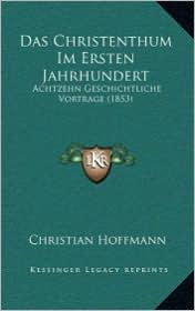 Das Christenthum Im Ersten Jahrhundert: Achtzehn Geschichtliche Vortrage (1853) - Christian Hoffmann