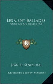 Les Cent Ballades: Poeme Du XIV Siecle (1905) - Jean Le Seneschal