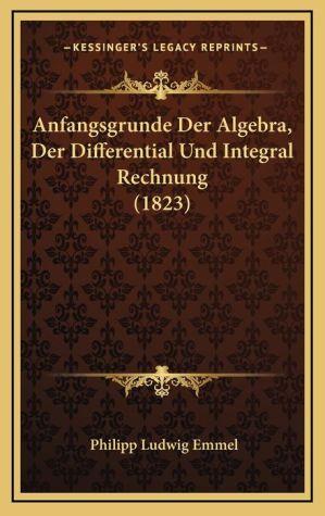 Anfangsgrunde Der Algebra, Der Differential Und Integral Rechnung (1823)