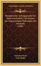 Metaphysische Anfangsgrunde Der Naturwissenschaft, Und Studien Zur Gegenwartigen Philosophie Der Mechanik (1900) - Immanuel Kant