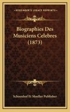 Biographies Des Musiciens Celebres (1873) - Schoenhof Et Moeller Publisher (author)