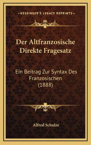 Der Altfranzosische Direkte Fragesatz: Ein Beitrag Zur Syntax Des Franzosischen (1888) - Alfred Schulze