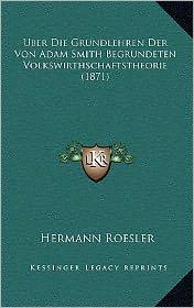 Uber Die Grundlehren Der Von Adam Smith Begrundeten Volkswirthschaftstheorie (1871) - Hermann Roesler