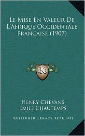Le Mise En Valeur de L'Afrique Occidentale Francaise (1907) - Henry Chevans, Emile Chautemps (Introduction)