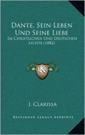 Dante, Sein Leben Und Seine Liebe: Im Christlichen Und Deutschen Lichte (1882)