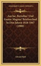 Aus Jac. Berzelius' Und Gustav Magnus' Briefwechsel in Den Jahren 1828-1847 (1900) - Edvard Hjelt (editor)