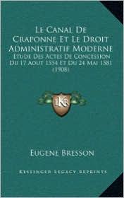 Le Canal de Craponne Et Le Droit Administratif Moderne: Etude Des Actes de Concession Du 17 Aout 1554 Et Du 24 Mai 1581 (1908)