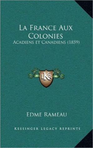 La France Aux Colonies: Acadiens et Canadiens (1859) - Edme Rameau