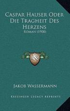 Caspar Hauser Oder Die Tragheit Des Herzens - Jakob Wassermann