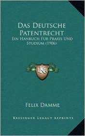 Das Deutsche Patentrecht: Ein Hanbuch Fur Praxis Und Studium (1906) - Felix Damme