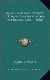 Das Jus Naturale, Aequum Et Bonum Und Jus Gentium Der Romer, Part 1 (1856) - Moritz Voigt
