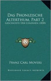 Das Phonizische Alterthum, Part 2: Geschichte Der Colonien (1850) - Franz Carl Movers