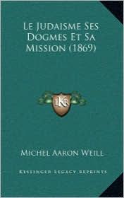 Le Judaisme Ses Dogmes Et Sa Mission (1869) - Michel Aaron Weill