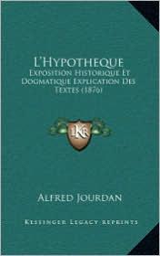 L'Hypotheque: Exposition Historique Et Dogmatique Explication Des Textes (1876)
