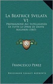 La Beatrice Svelata V1: Preparazione All' Intelligenza Di Tutte Le Opere Di Dante Alighieri (1865) - Francesco Perez