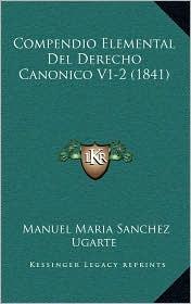 Compendio Elemental del Derecho Canonico V1-2 (1841) - Manuel Maria Sanchez Ugarte