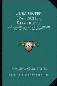 Cuba Unter Spanischer Regierung: Landesgesetze Und Statistische Daten Der Insel (1897) - Edmund Carl Preiss