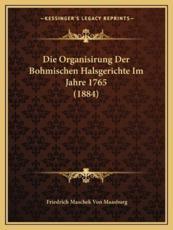 Die Organisirung Der Bohmischen Halsgerichte Im Jahre 1765 (1884) - Friedrich Maschek Von Maasburg