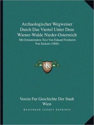 Archaologischer Wegweiser Durch Das Viertel Unter Dem Wiener-Walde Nieder-Osterreich: Mit Erlauterndem Text Von Eduard Freiherrn Von Sacken (1866)