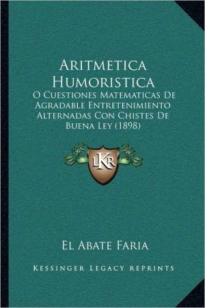 Aritmetica Humoristica: O Cuestiones Matematicas De Agradable Entretenimiento Alternadas Con Chistes De Buena Ley (1898)